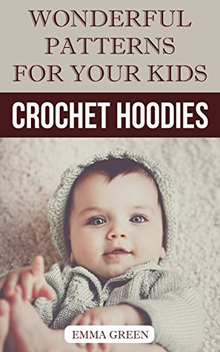 Crochet Hoodies: Wonderful Patterns for Your Kids: (Crochet Patterns, Crochet Stitches)
