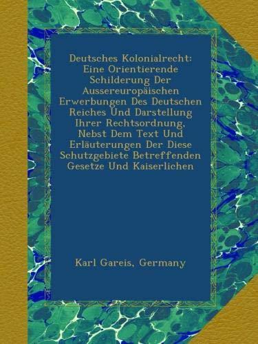 Read Online Deutsches Kolonialrecht: Eine Orientierende Schilderung Der Aussereuropäischen Erwerbungen Des Deutschen Reiches Und Darstellung Ihrer Rechtsordnung, ... Gesetze Und Kaiserlichen (German Edition) pdf