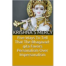 Five Ways To Tell That The Bhagavad-gita Favors Personalism Over Impersonalism (Bhakti Articles Book 2)