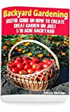 Backyard Gardening: Useful Guide On How To Create Great Garden On Just 1/10 Acre Backyard: (Gardening Books, Better Homes Gardens)