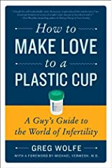 How to Make Love to a Plastic Cup: A Guy's Guide to the World of Infertility Kindle Edition