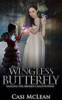 Wingless Butterfly: Healing The Broken Child Within by [McLean, Casi]