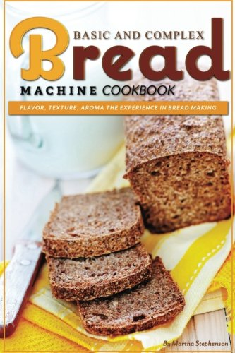 Basic and Complex Bread Machine Cookbook: Flavor, Texture, Aroma the Experience in Bread Making by Martha Stephenson