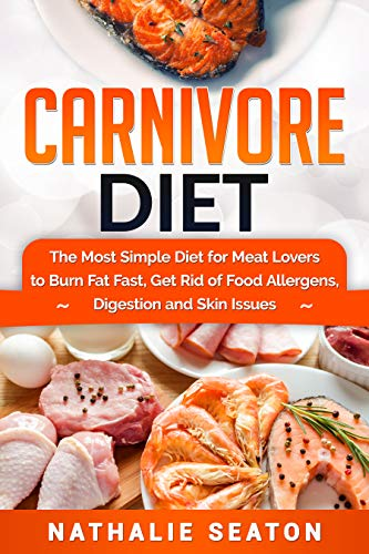 Carnivore Diet: The Most Simple Diet For Meat Lovers To Burn Fat Fast, Get Rid Of Food Allergens, Digestion And Skin Issues ()