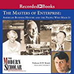 The Modern Scholar: Masters of Enterprise: American Business History and the People Who Made it | Professor H. W. Brands