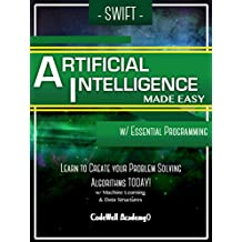 Swift Artificial Intelligence: Made Easy, w/ Essential Programming; Learn to Create your * Problem Solving * Algorithms! TODAY! w/ Machine Learning & Data Structures (Artificial Intelligence Series)