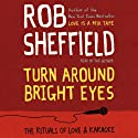 Turn Around Bright Eyes: A Karaoke Love Story Audiobook by Rob Sheffield Narrated by Rob Sheffield