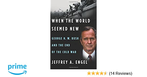 When the World Seemed New: George H. W. Bush and the End of the Cold ...