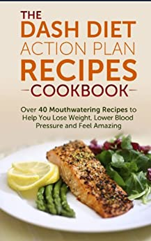 DASH Diet Action Plan Recipes Cookbook: Over 40 ...