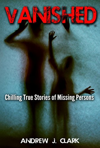 Vanished: Chilling True Stories of Missing Persons Missing People by [Clark, Andrew J.]