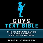 Guys Text Bible : The Ultimate Guide to Text Girls, Sexting, & Pickup | Brad Jensen