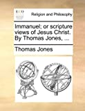 Immanuel; or Scripture Views of Jesus Christ by Thomas Jones, Thomas Jones, 1170086578