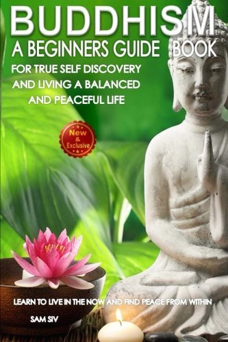 Buddhism-A-Beginners-Guide-Book-For-True-Self-Discovery-and-Living-A-Balanced-and-Peaceful-Life-Learn-To-Live-in-The-Now-and-Find-Peace-From-Within--Buddhist-Books-By-Sam-Siv-Volume-1