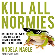 Kill All Normies: Online Culture Wars from 4Chan and Tumblr to Trump and the Alt-Right Audiobook by Angela Nagle Narrated by Mary Sarah
