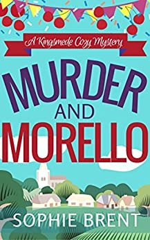 MURDER AND MORELLO: A Kingsmede Cozy Mystery by [BRENT, SOPHIE]