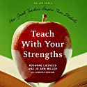 Teach With Your Strengths: How Great Teachers Inspire Their Students Audiobook by Rosanne Liesveld, Jo Ann Miller, Jennifer Robison - contributor Narrated by Tanya Eby