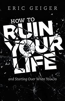How to Ruin Your Life: and Starting Over When You Do by [Geiger, Eric]