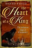 The Heart of a King: The infamous reign of Elizabeth I