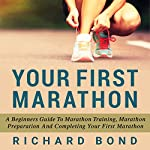 Your First Marathon: A Beginners Guide To Marathon Training, Marathon Preparation and Completing Your First Marathon | Richard Bond