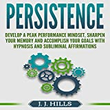 #1: Persistence: Develop a Peak Performance Mindset, Sharpen Your Memory and Accomplish Your Goals with Hypnosis and Subliminal Affirmations