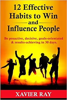 12 Effective Habits to Win and Influence People: Be proactive, decisive, goals-orientated & results-achieving in 30 days