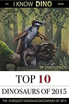 Top 10 Dinosaurs of 2015: The 10 Biggest Dinosaur Discoveries of 2015 by [Ricci, Sabrina]