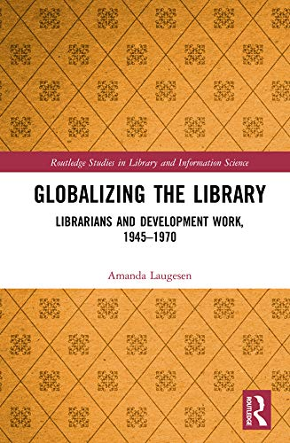 Globalizing the Library: Librarians and Development Work, 1945–1970 (Routledge Studies in Library and Information Science) por Amanda Laugesen