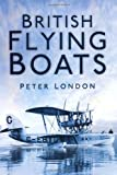 British Flying Boats, Peter London, 0752460552
