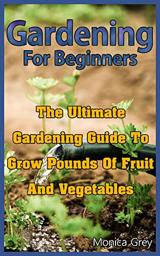 Gardening for Beginners: The Ultimate Gardening Guide to Grow Pounds of Fruits and Vegetables: (Organic Vegetable Gardening) (Square Foot Gardening) by [Grey, Monica]