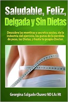 Book Saludable, Feliz, delgada y sin Dietas: Descubre las mentiras y secretos sucios, de la industria del ejercicio, los gurus de la perdida de peso, de las dietas y hasta de tu propio Doctor.