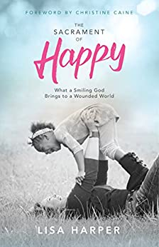 The Sacrament of Happy: What a Smiling God Brings to a Wounded World by [Harper, Lisa]