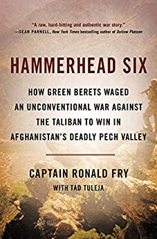 Hammerhead Six: How Green Berets Waged an Unconventional War Against the Taliban to Win in Afghanistan's Deadly Pech Valley by [Fry, Ronald]
