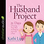 The Husband Project: 21 Days of Loving Your Man - on Purpose and with a Plan | Kathi Lipp