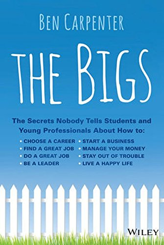 The Bigs: The Secrets Nobody Tells Students and Young Professionals About How to Find a Great Job, Do a Great Job, Be a Leader, Start a Business, Stay Out of Trouble, and Live A Happy Life (Best Jobs For Young Professionals)