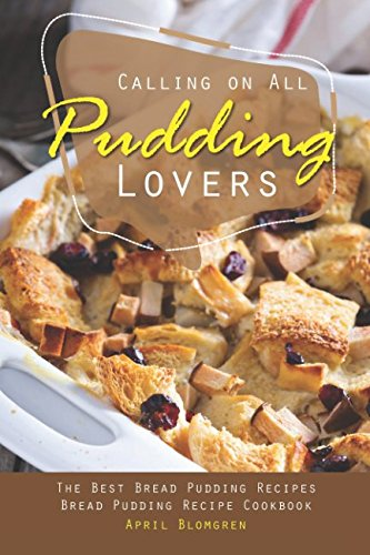 Calling on All Pudding Lovers: The Best Bread Pudding Recipes - Bread Pudding Recipe Cookbook by April Blomgren