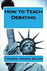 How to Teach Debating: Theory & Practical Handbook for the Non-Native Teacher,Debate Coach & International English Language Learner Worldwide