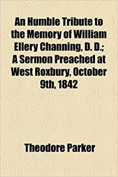 An Humble Tribute to the Memory of William Ellery Channing, D. D.: A Sermon Preached at West Roxbury, October 9th, 1842