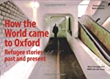 How the World Came to Oxford: Refugee Stories Past and Present by Nikki van der Gaag front cover