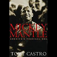 Mickey Mantle: America's Prodigal Son: America's Prodigal Son / Tony Castro.