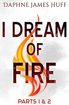 I Dream of Fire: Parts 1 & 2 by [Huff, Daphne James]