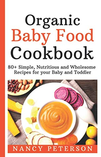 Organic Baby Food Cookbook: 80+ Simple, Nutritious and Wholesome Recipes for your Baby and Toddler by Nancy Peterson