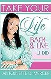 Take Your Life Back and Live I Did!, Antoinette D. Mercer, 1462689914