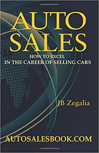 auto sales how to excel in the career of selling cars j b zegalia