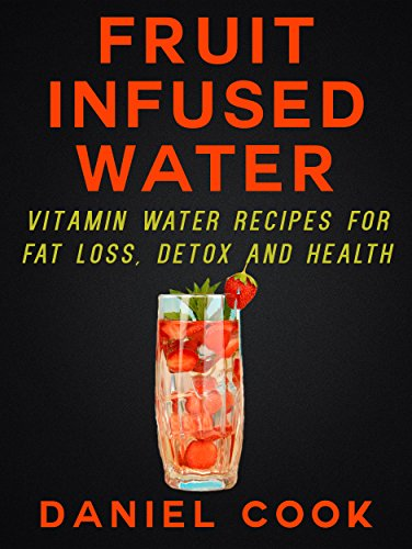 FRUIT INFUSED WATER: Vitamin Water Recipes For Fat Loss, Detox and Health