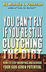 You Can't Fly If You're Still Clutching the Dirt: How to Stop Worrying and Achieve Your God-Given Potential