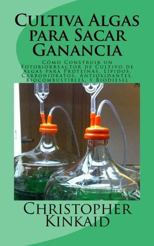 Cultiva Algas para Sacar Ganancia: Como Construir un Fotobiorreactor de Cultivo de Algas para Proteinas, Lipidos, Carbohidratos, Antioxidantes, Biocombustibles, y Biodiesel (Spanish Edition) [Christopher Kinkaid] (Tapa Blanda)