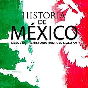 Historia completa de México: Desde la prehistoria hasta el siglo XXI [Complete History of Mexico: From Prehistory to the 21st Century] Audiobook