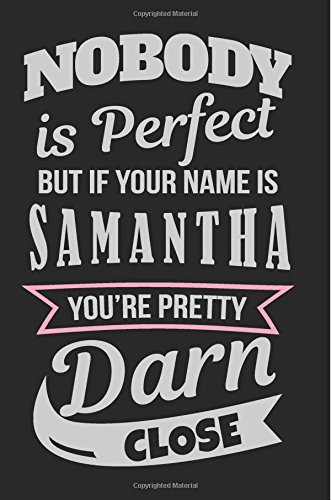 Nobody Is Perfect But If Your Name Is Samantha You're Pretty Darn Close: Personalized Journal Notebook For Girls, 6x9, 108 Lined Pages (Journals With Names)
