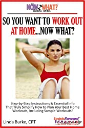 So You Want To Work Out At Home...Now What? Step-by-Step Instructions & Essential Info That Truly Simplify How to Plan Your Best Home Workouts, Including ... (The Now What? Fitness Series Book 6)