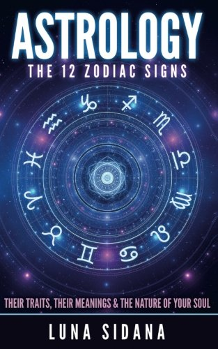 Astrology: The 12 Zodiac Signs: Their Traits, Their Meanings & The Simplicity Of Your Soul (Astrology for Beginners, Zodiac Signs)